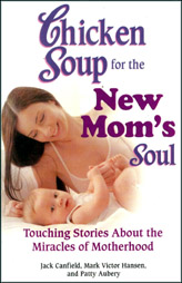 Chicken Soup for the new Mom's Soul - Touching Stories about the Miracles of Motherhood